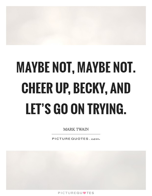 Maybe not, maybe not. Cheer up, Becky, and let's go on trying Picture Quote #1