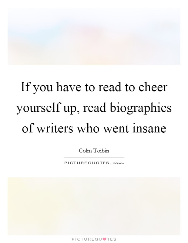 If you have to read to cheer yourself up, read biographies of writers who went insane Picture Quote #1