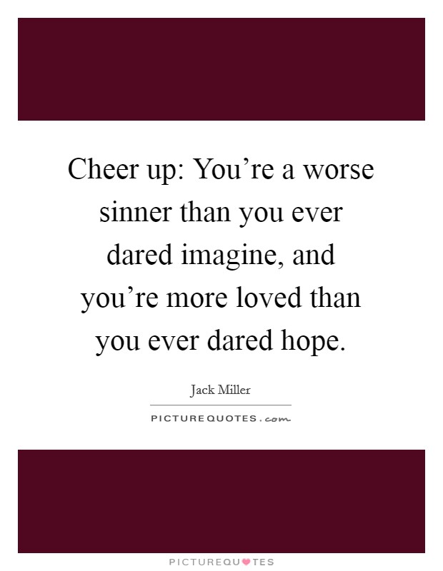 Cheer up: You're a worse sinner than you ever dared imagine, and you're more loved than you ever dared hope Picture Quote #1
