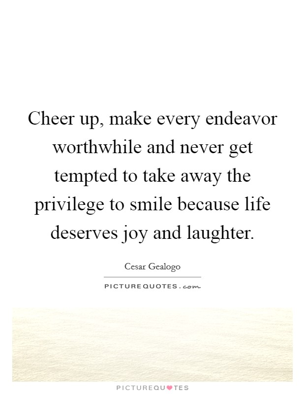 Cheer up, make every endeavor worthwhile and never get tempted to take away the privilege to smile because life deserves joy and laughter Picture Quote #1