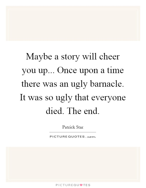 Maybe a story will cheer you up... Once upon a time there was an ugly barnacle. It was so ugly that everyone died. The end Picture Quote #1