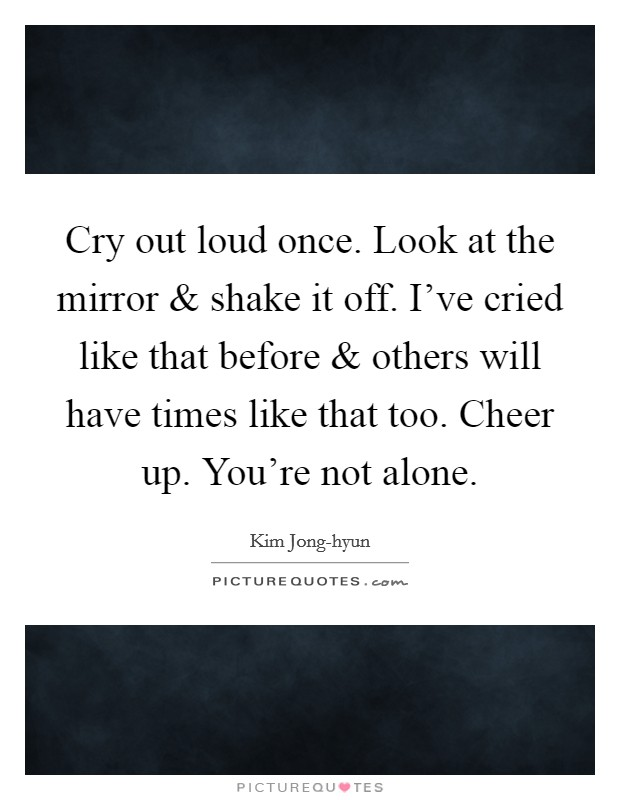 Cry out loud once. Look at the mirror and shake it off. I've cried like that before and others will have times like that too. Cheer up. You're not alone Picture Quote #1