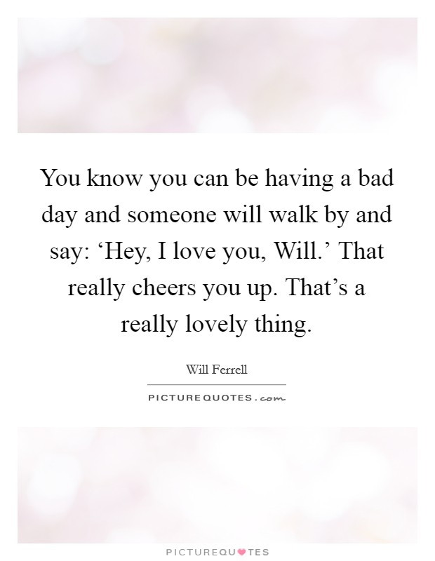 You know you can be having a bad day and someone will walk by and say: 'Hey, I love you, Will.' That really cheers you up. That's a really lovely thing Picture Quote #1