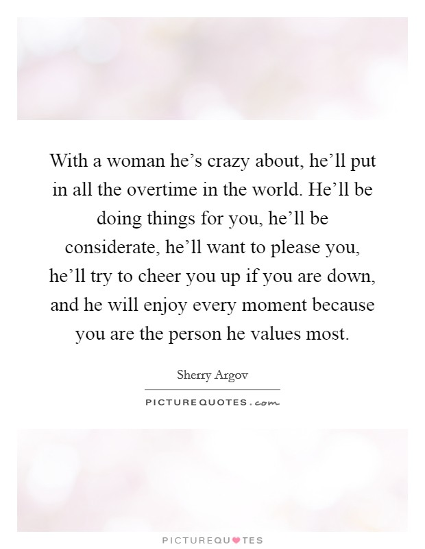With a woman he's crazy about, he'll put in all the overtime in the world. He'll be doing things for you, he'll be considerate, he'll want to please you, he'll try to cheer you up if you are down, and he will enjoy every moment because you are the person he values most Picture Quote #1
