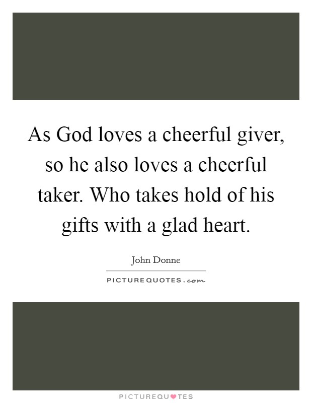 As God loves a cheerful giver, so he also loves a cheerful taker. Who takes hold of his gifts with a glad heart Picture Quote #1