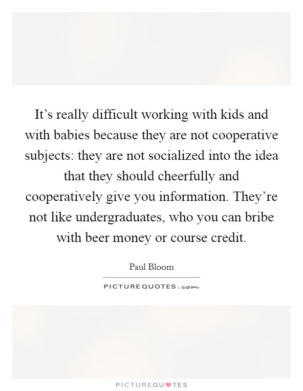 It's really difficult working with kids and with babies because they are not cooperative subjects: they are not socialized into the idea that they should cheerfully and cooperatively give you information. They're not like undergraduates, who you can bribe with beer money or course credit Picture Quote #1