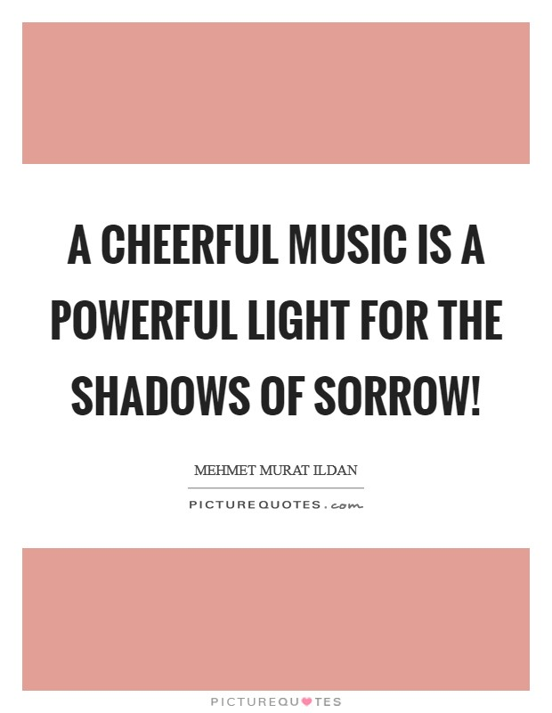 A cheerful music is a powerful light for the shadows of sorrow! Picture Quote #1