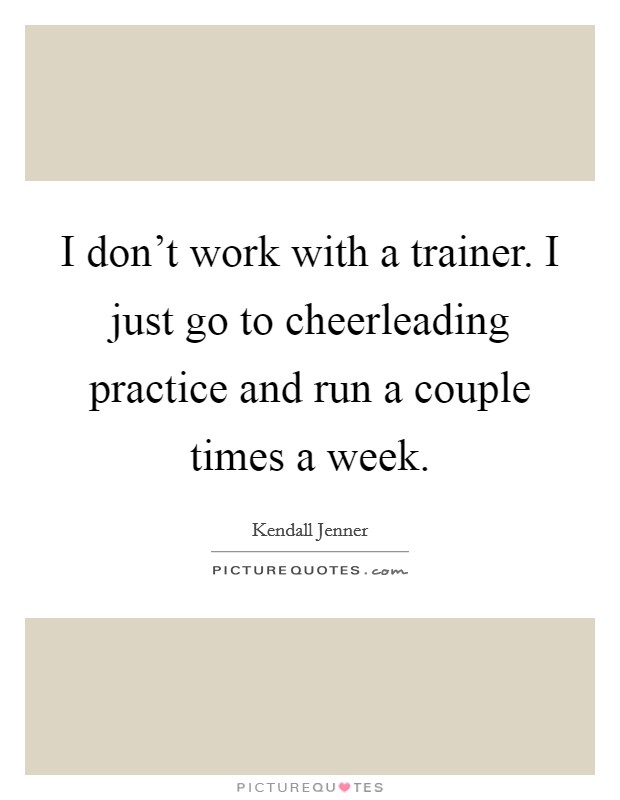 I don't work with a trainer. I just go to cheerleading practice and run a couple times a week Picture Quote #1