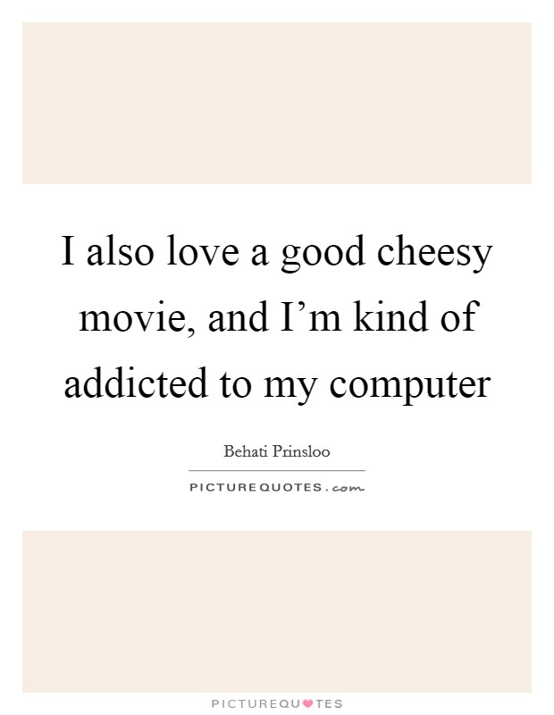 I also love a good cheesy movie, and I'm kind of addicted to my computer Picture Quote #1