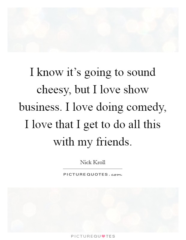 I know it's going to sound cheesy, but I love show business. I love doing comedy, I love that I get to do all this with my friends Picture Quote #1