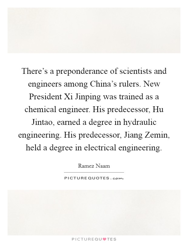 There's a preponderance of scientists and engineers among China's rulers. New President Xi Jinping was trained as a chemical engineer. His predecessor, Hu Jintao, earned a degree in hydraulic engineering. His predecessor, Jiang Zemin, held a degree in electrical engineering Picture Quote #1