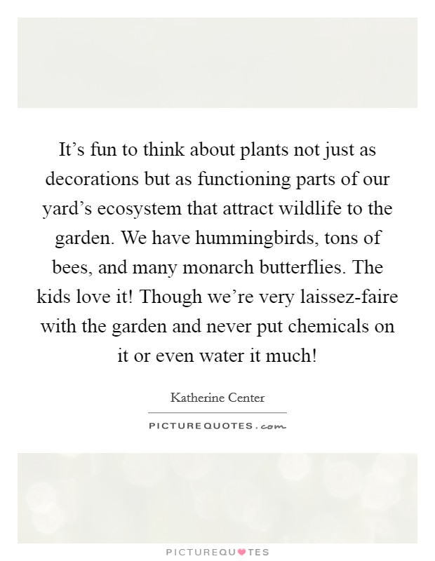 It's fun to think about plants not just as decorations but as functioning parts of our yard's ecosystem that attract wildlife to the garden. We have hummingbirds, tons of bees, and many monarch butterflies. The kids love it! Though we're very laissez-faire with the garden and never put chemicals on it or even water it much! Picture Quote #1