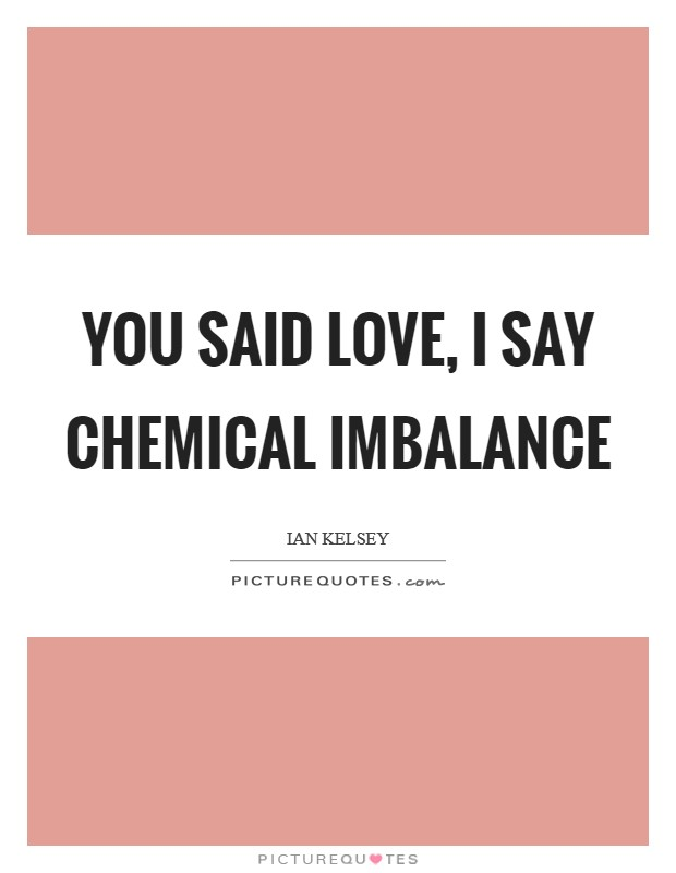 You said love, I say chemical imbalance Picture Quote #1