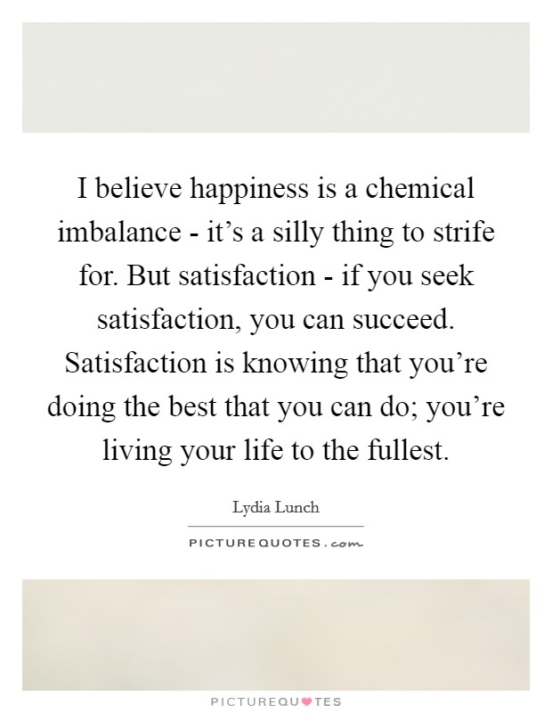 I believe happiness is a chemical imbalance - it's a silly thing to strife for. But satisfaction - if you seek satisfaction, you can succeed. Satisfaction is knowing that you're doing the best that you can do; you're living your life to the fullest Picture Quote #1