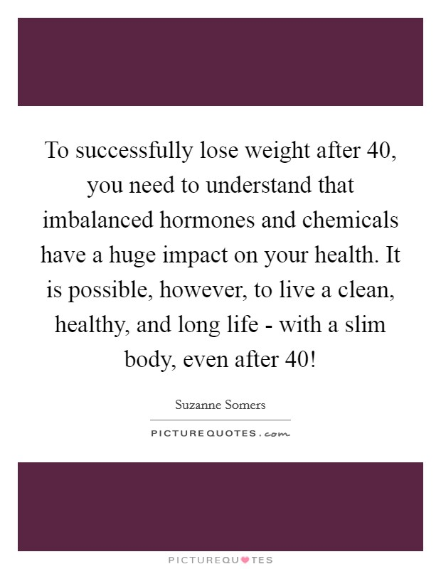 To successfully lose weight after 40, you need to understand that imbalanced hormones and chemicals have a huge impact on your health. It is possible, however, to live a clean, healthy, and long life - with a slim body, even after 40! Picture Quote #1