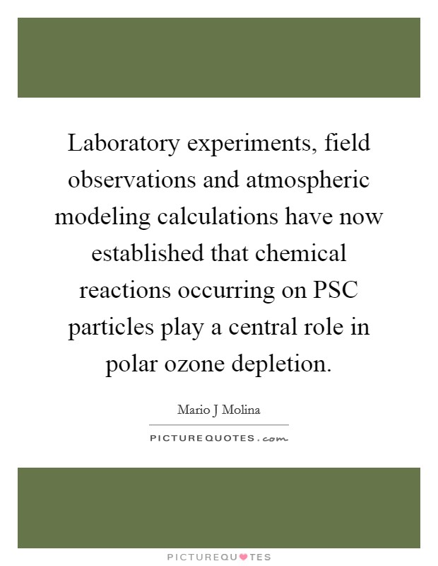 Laboratory experiments, field observations and atmospheric modeling calculations have now established that chemical reactions occurring on PSC particles play a central role in polar ozone depletion Picture Quote #1