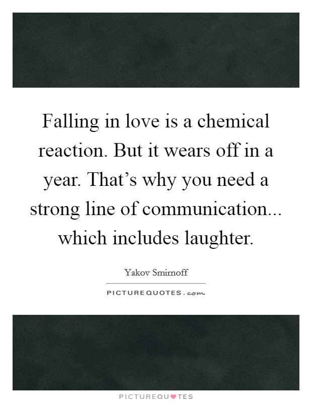 Falling in love is a chemical reaction. But it wears off in a year. That's why you need a strong line of communication... which includes laughter Picture Quote #1