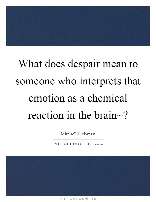 What does despair mean to someone who interprets that emotion as a chemical reaction in the brain~? Picture Quote #1