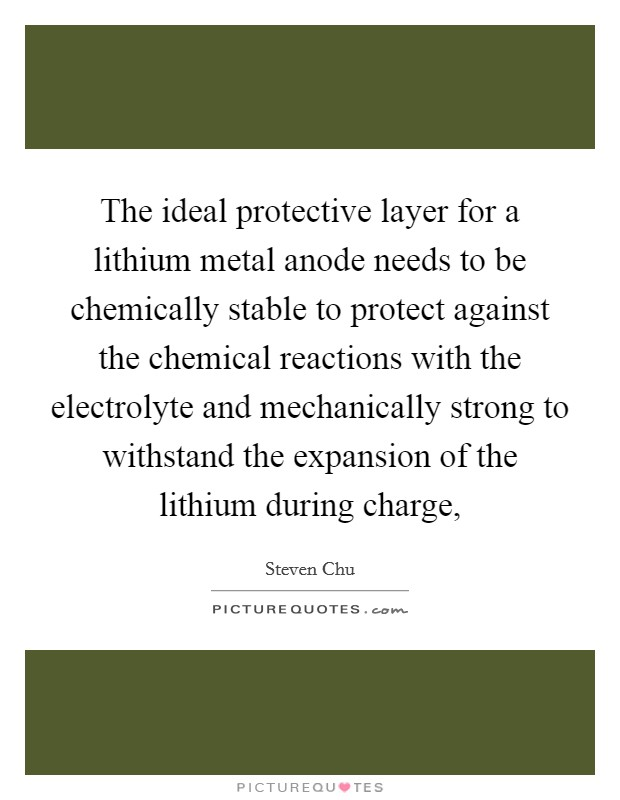 The ideal protective layer for a lithium metal anode needs to be chemically stable to protect against the chemical reactions with the electrolyte and mechanically strong to withstand the expansion of the lithium during charge, Picture Quote #1