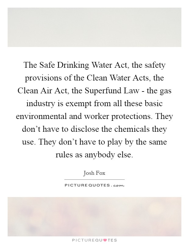 The Safe Drinking Water Act, the safety provisions of the Clean Water Acts, the Clean Air Act, the Superfund Law - the gas industry is exempt from all these basic environmental and worker protections. They don't have to disclose the chemicals they use. They don't have to play by the same rules as anybody else Picture Quote #1