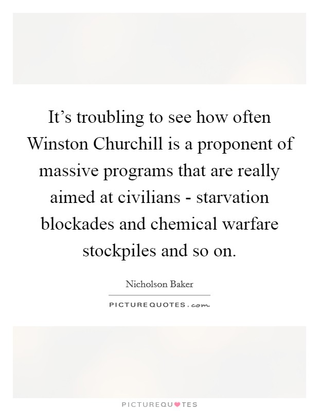 It's troubling to see how often Winston Churchill is a proponent of massive programs that are really aimed at civilians - starvation blockades and chemical warfare stockpiles and so on Picture Quote #1