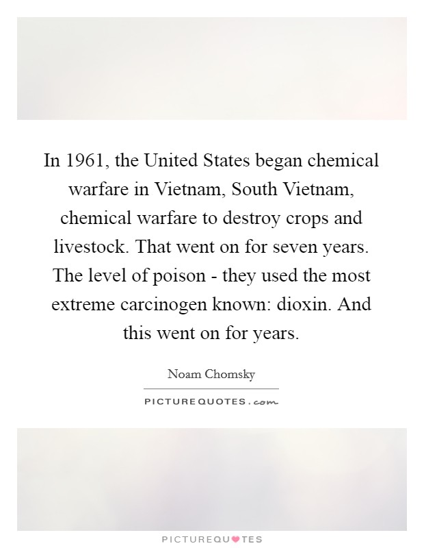In 1961, the United States began chemical warfare in Vietnam, South Vietnam, chemical warfare to destroy crops and livestock. That went on for seven years. The level of poison - they used the most extreme carcinogen known: dioxin. And this went on for years Picture Quote #1