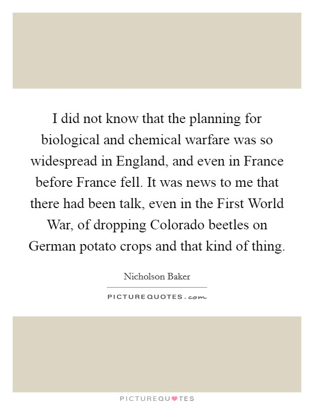 I did not know that the planning for biological and chemical warfare was so widespread in England, and even in France before France fell. It was news to me that there had been talk, even in the First World War, of dropping Colorado beetles on German potato crops and that kind of thing Picture Quote #1