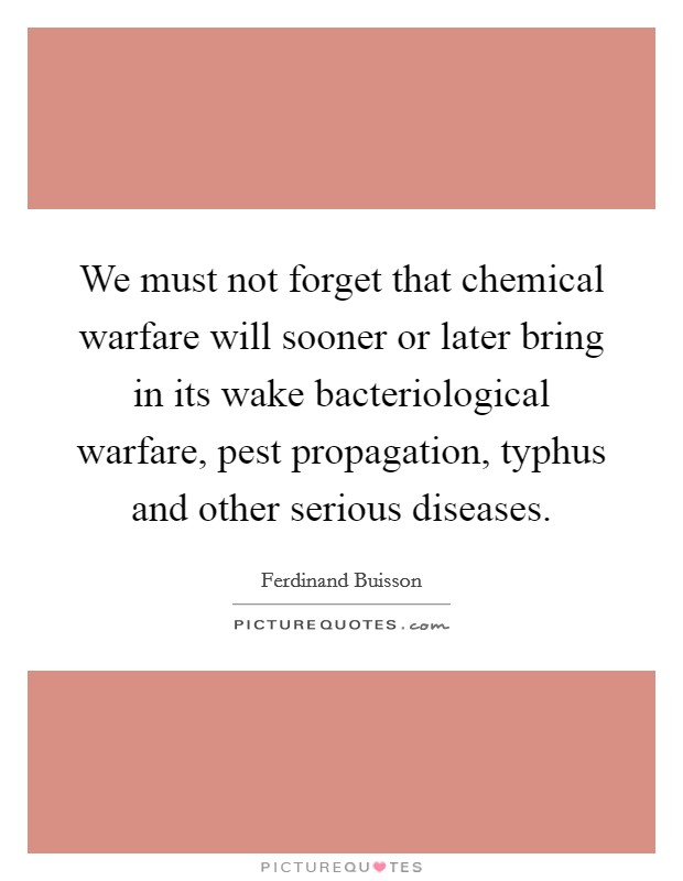 We must not forget that chemical warfare will sooner or later bring in its wake bacteriological warfare, pest propagation, typhus and other serious diseases Picture Quote #1
