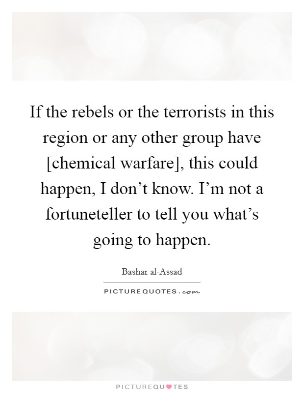 If the rebels or the terrorists in this region or any other group have [chemical warfare], this could happen, I don't know. I'm not a fortuneteller to tell you what's going to happen Picture Quote #1