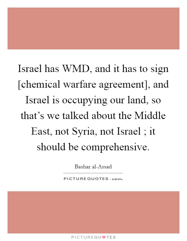 Israel has WMD, and it has to sign [chemical warfare agreement], and Israel is occupying our land, so that's we talked about the Middle East, not Syria, not Israel ; it should be comprehensive Picture Quote #1