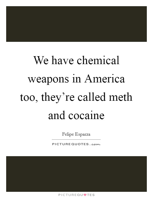 We have chemical weapons in America too, they're called meth and cocaine Picture Quote #1