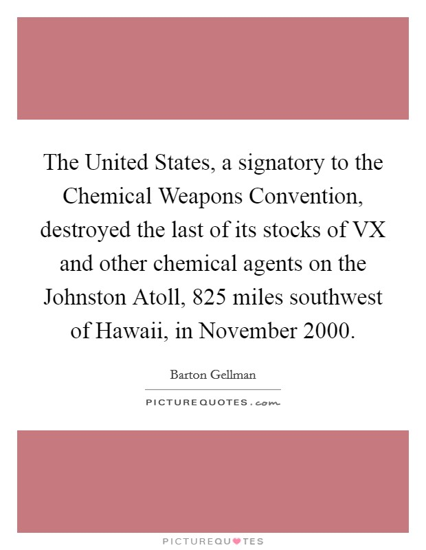 The United States, a signatory to the Chemical Weapons Convention, destroyed the last of its stocks of VX and other chemical agents on the Johnston Atoll, 825 miles southwest of Hawaii, in November 2000 Picture Quote #1