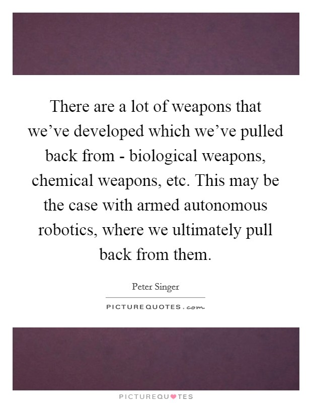 There are a lot of weapons that we've developed which we've pulled back from - biological weapons, chemical weapons, etc. This may be the case with armed autonomous robotics, where we ultimately pull back from them Picture Quote #1
