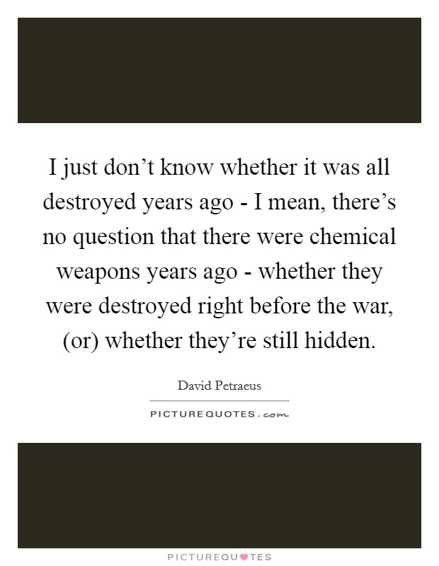 I just don't know whether it was all destroyed years ago - I mean, there's no question that there were chemical weapons years ago - whether they were destroyed right before the war, (or) whether they're still hidden Picture Quote #1