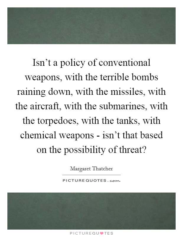 Isn't a policy of conventional weapons, with the terrible bombs raining down, with the missiles, with the aircraft, with the submarines, with the torpedoes, with the tanks, with chemical weapons - isn't that based on the possibility of threat? Picture Quote #1