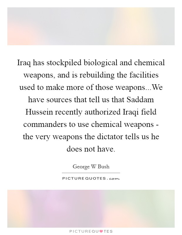 Iraq has stockpiled biological and chemical weapons, and is rebuilding the facilities used to make more of those weapons...We have sources that tell us that Saddam Hussein recently authorized Iraqi field commanders to use chemical weapons - the very weapons the dictator tells us he does not have Picture Quote #1