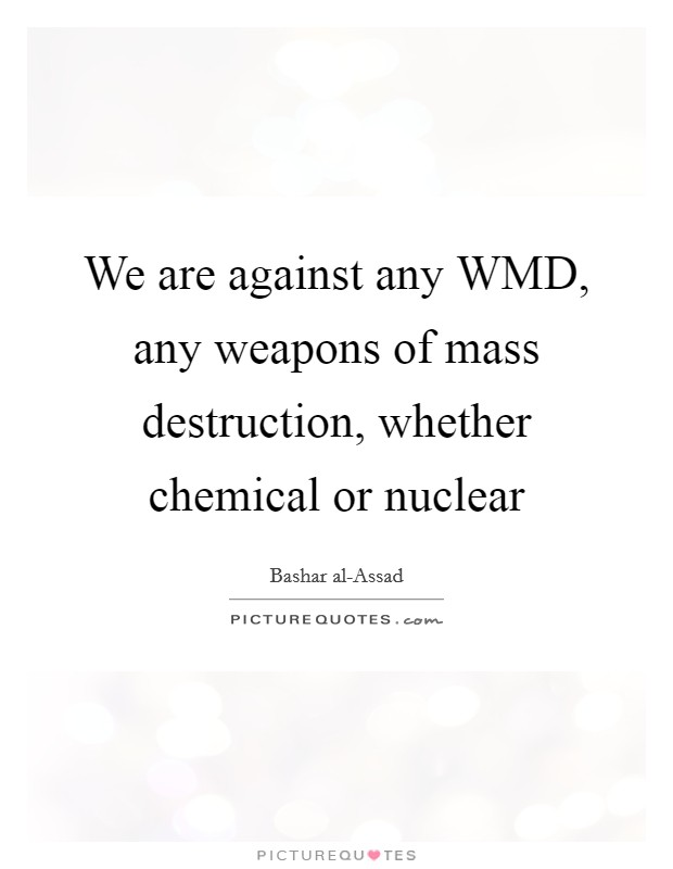 We are against any WMD, any weapons of mass destruction, whether chemical or nuclear Picture Quote #1