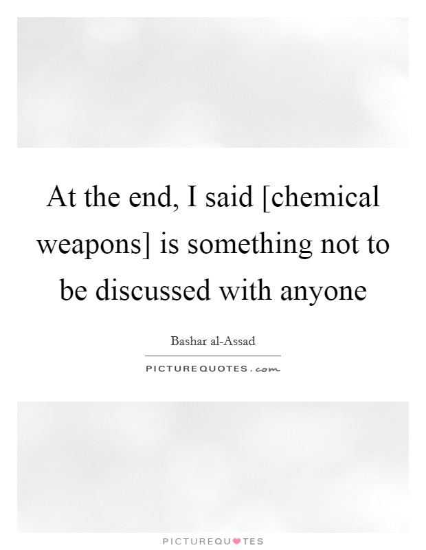 At the end, I said [chemical weapons] is something not to be discussed with anyone Picture Quote #1