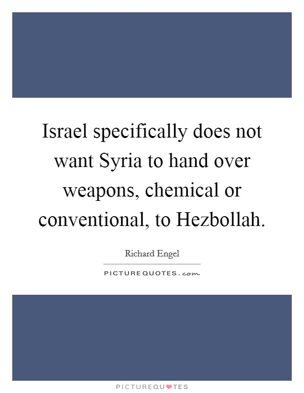 Israel specifically does not want Syria to hand over weapons, chemical or conventional, to Hezbollah Picture Quote #1