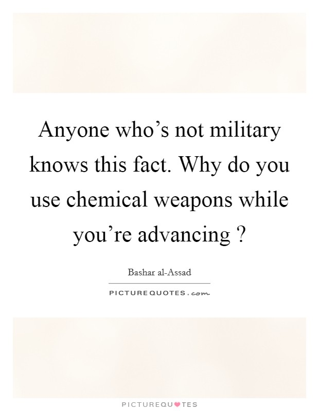 Anyone who's not military knows this fact. Why do you use chemical weapons while you're advancing ? Picture Quote #1