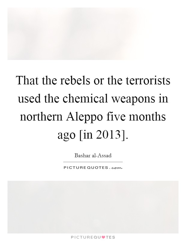 That the rebels or the terrorists used the chemical weapons in northern Aleppo five months ago [in 2013] Picture Quote #1