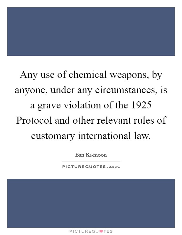 Any use of chemical weapons, by anyone, under any circumstances, is a grave violation of the 1925 Protocol and other relevant rules of customary international law Picture Quote #1