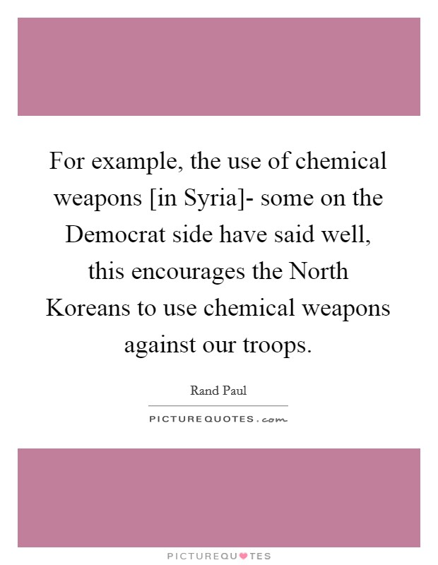 For example, the use of chemical weapons [in Syria]- some on the Democrat side have said well, this encourages the North Koreans to use chemical weapons against our troops Picture Quote #1