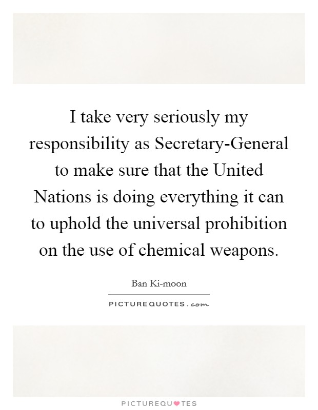 I take very seriously my responsibility as Secretary-General to make sure that the United Nations is doing everything it can to uphold the universal prohibition on the use of chemical weapons Picture Quote #1