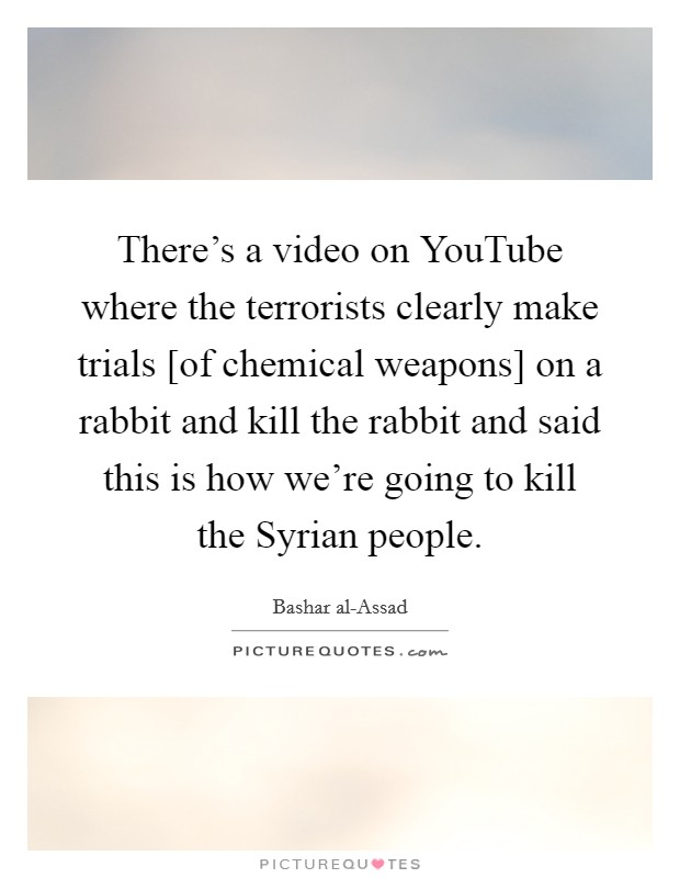There's a video on YouTube where the terrorists clearly make trials [of chemical weapons] on a rabbit and kill the rabbit and said this is how we're going to kill the Syrian people Picture Quote #1