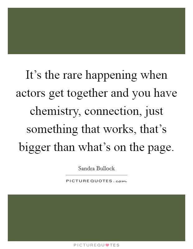 It's the rare happening when actors get together and you have chemistry, connection, just something that works, that's bigger than what's on the page Picture Quote #1