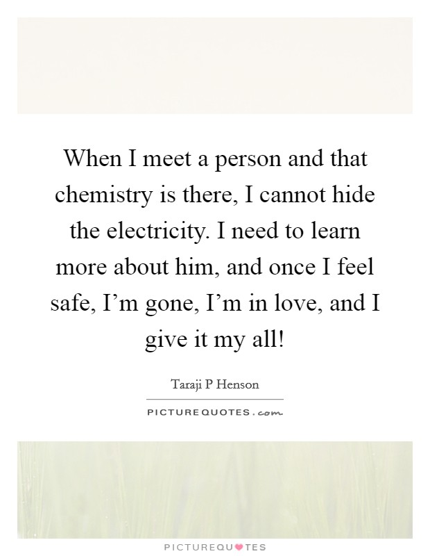 When I meet a person and that chemistry is there, I cannot hide the electricity. I need to learn more about him, and once I feel safe, I'm gone, I'm in love, and I give it my all! Picture Quote #1