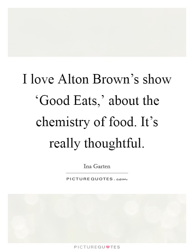 I love Alton Brown's show 'Good Eats,' about the chemistry of food. It's really thoughtful Picture Quote #1