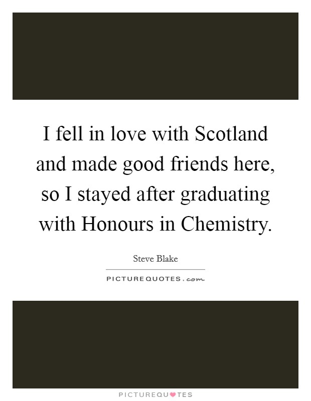I fell in love with Scotland and made good friends here, so I stayed after graduating with Honours in Chemistry Picture Quote #1