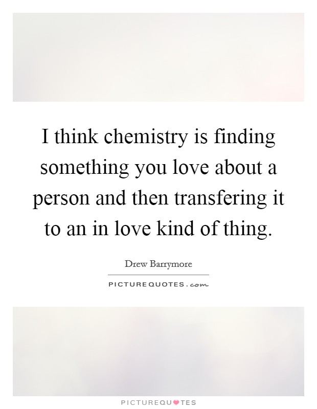 I think chemistry is finding something you love about a person and then transfering it to an in love kind of thing Picture Quote #1